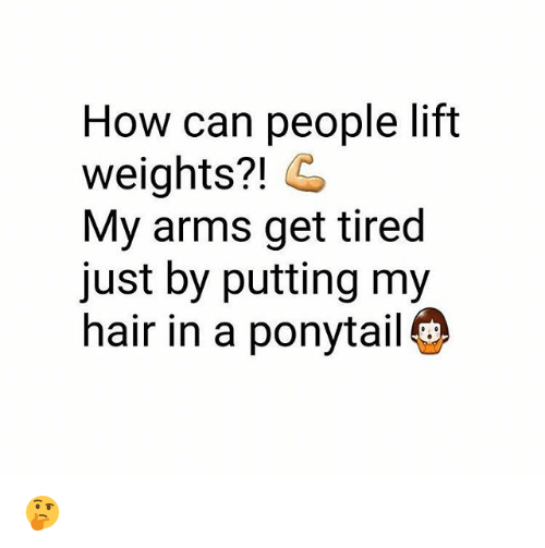 Memes, Hair, and 🤖: How can people lift  weights?! G  My arms get tired  just by putting my  hair in a ponytail 🤔
