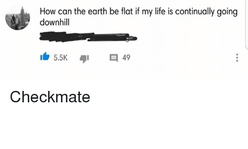 Life, Earth, and Dank Memes: How can the earth be flat if my life is continually going  downhill Checkmate