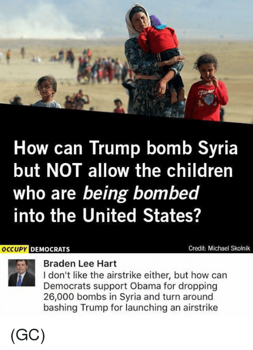 Children, Memes, and Obama: How can Trump bomb Syria  but NOT allow the children  who are being bombed  into the United States?  oCCU  UPY DEMOCRATS  Credit: Michael Skolnik  Braden Lee Hart  I don't like the airstrike either, but how can  Democrats support Obama for dropping  26,000 bombs in Syria and turn around  bashing Trump for launching an airstrike (GC)
