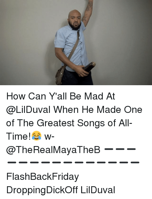 Memes, Songs, and Time: How Can Y'all Be Mad At @LilDuval When He Made One of The Greatest Songs of All-Time!😂 w- @TheRealMayaTheB ➖➖➖➖➖➖➖➖➖➖➖➖➖➖➖ FlashBackFriday DroppingDickOff LilDuval