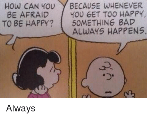 Girl Memes, Be Happy, and Whenever: How CAN YOU  BECAUSE WHENEVER  BE AFRAID  f YOU GET TOO HAPPY,  TO BE HAPPY?  SOMETHING BAD  ALWAYS HAPPENS. Always