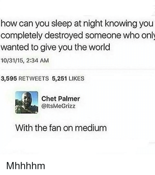 Memes, World, and Sleeping: how can you sleep at night knowing you  completely destroyed someone who only  wanted to give you the world  10/31/15, 2:34 AM  3,595  RETWEETS 5,251 LIKES  Chet Palmer  @ItsMeGrizz  With the fan on medium Mhhhhm