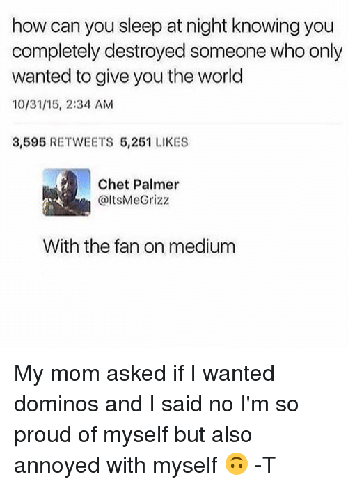 Memes, Domino's, and World: how can you sleep at night knowing you  completely destroyed someone who only  wanted to give you the world  10/31/15, 2:34 AM  3,595 RETWEETS 5,251 LIKES  Chet Palmer  @ItsMe Grizz  With the fan on medium My mom asked if I wanted dominos and I said no I'm so proud of myself but also annoyed with myself 🙃 -T