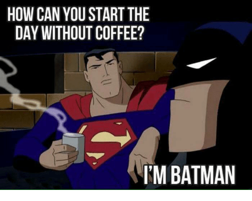 """Superman asks Batman """"How can you start the day without coffee?"""" Batman says """"I'm Batman"""""""