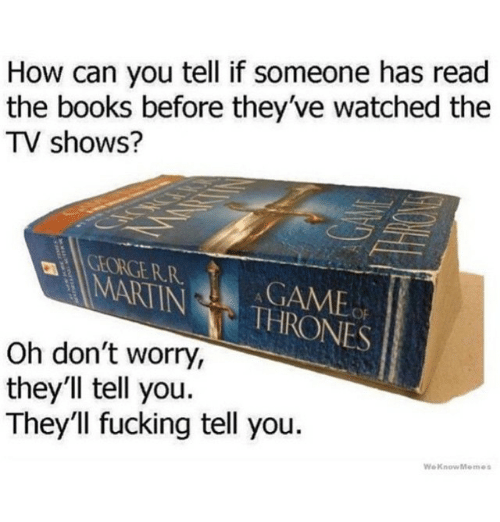 Books, Funny, and Martin: How can you tell if someone has read  the books before they've watched the  TV shows?  MARTIN  THRONES  Oh don't worry,  they'll tell you.  They'll fucking tell you  We Know Memes