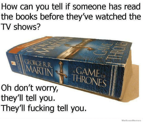 Memes, TV Shows, and 🤖: How can you tell if someone has read  the books before they've watched the  TV shows?  NINA THRONES  Oh don't worry,  they'll tell you.  They'll fucking tell you  We Know Memes