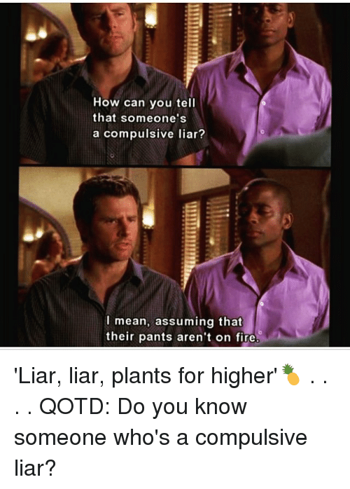 Memes, Liar Liar, and 🤖: How can you tell  that someone's  a compulsive liar?  I mean, assuming that  their pants aren't on fire 'Liar, liar, plants for higher'🍍 . . . . QOTD: Do you know someone who's a compulsive liar?