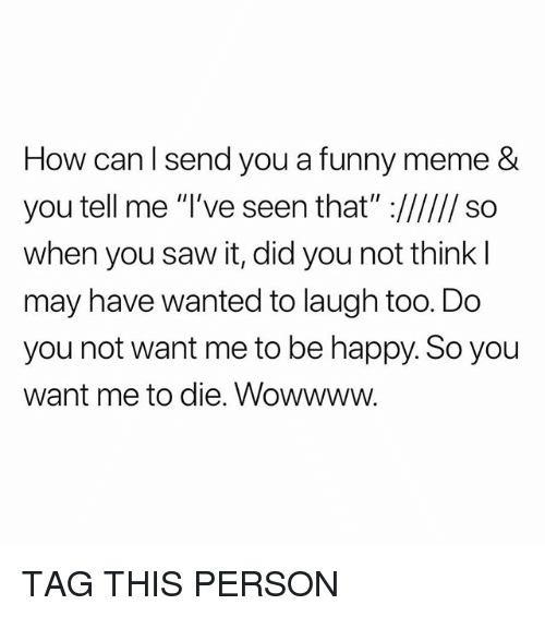 Funny, Meme, and Saw: How canl send you a funny meme &  SO  when you saw it, did you not think  may have wanted to laugh too. Do  you not want me to be happy. So you  want me to die. Wowwww TAG THIS PERSON