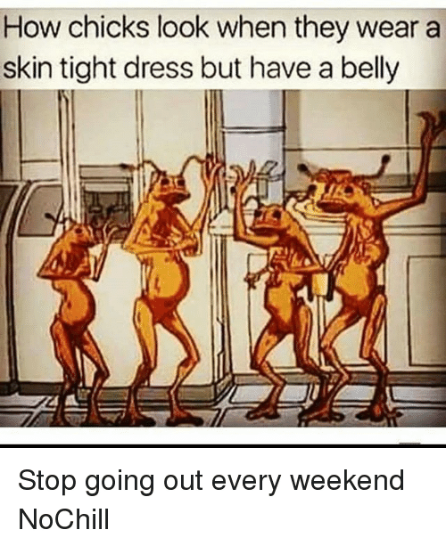 Funny, Dress, and How: How chicks look when they wear a  skin tight dress but have a belly Stop going out every weekend NoChill