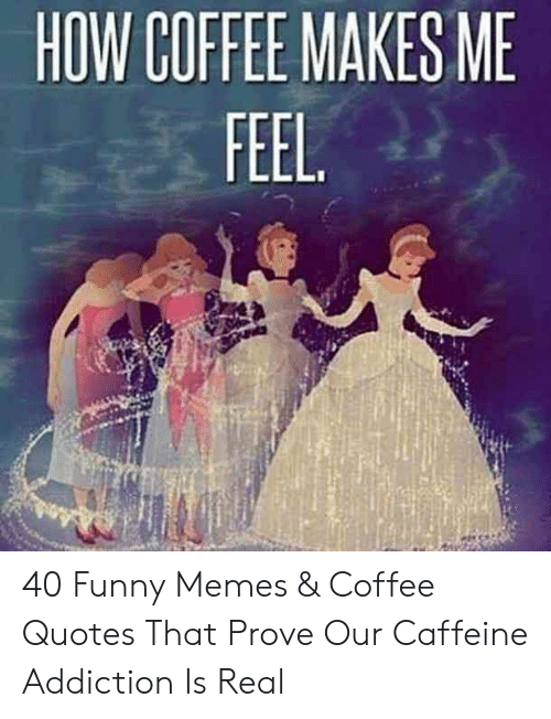 HOW COFFEE MAKES ME 40 Funny Memes & Coffee Quotes That Prove Our ... #coffeeAddict