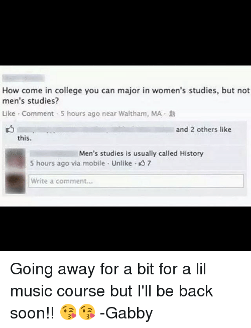 College, Memes, and Music: How come in college you can major in women's studies, but not  men's studies?  Like Comment 5 hours ago near Waltham, MA  and 2 others like  this.  Men's studies is usually called History  5 hours ago via mobile Unlike 7  Write a comment... Going away for a bit for a lil music course but I'll be back soon!! 😘😘 -Gabby