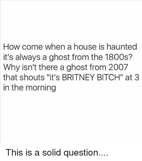 "Bitch, Memes, and Ghost: How come when a house is haunted  it's always a ghost from the 1800s?  Why isn't there a ghost from 2007  that shouts ""it's BRITNEY BITCH"" at 3  in the morning This is a solid question...."