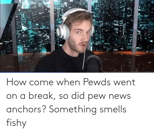 News, Break, and How: How come when Pewds went on a break, so did pew news anchors? Something smells fishy
