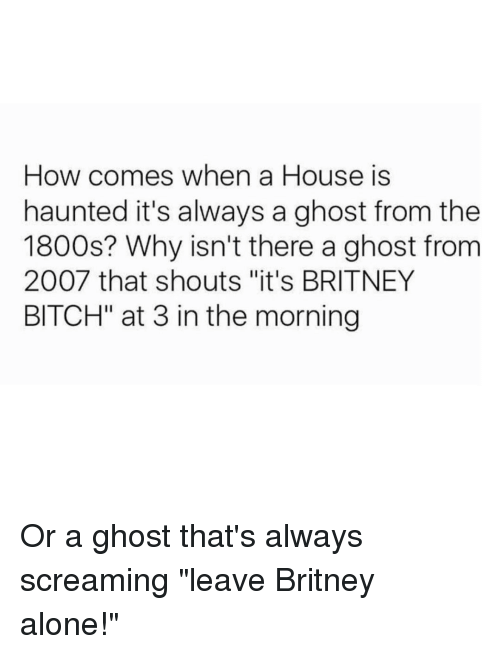 """Scream, Ghost, and Girl Memes: How comes when a House is  haunted it's always a ghost from the  1800s? Why isn't there a ghost from  2007 that shouts """"it's BRITNEY  BITCH"""" at 3 in the morning Or a ghost that's always screaming """"leave Britney alone!"""""""