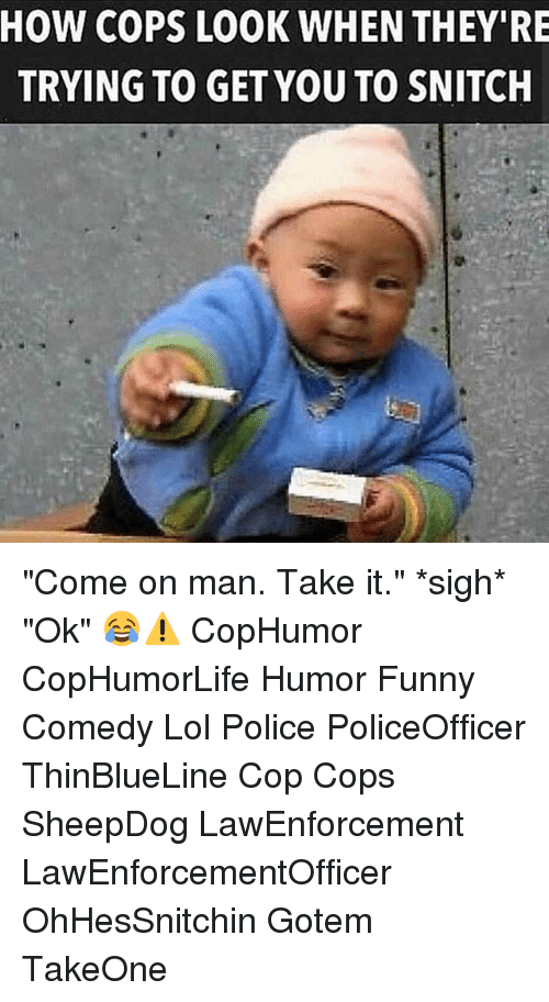 "Funny, Lol, and Memes: HOW COPS LOOK WHEN THEY RE  TRYING TO GET YOU TO SNITCH ""Come on man. Take it."" *sigh* ""Ok"" 😂⚠ CopHumor CopHumorLife Humor Funny Comedy Lol Police PoliceOfficer ThinBlueLine Cop Cops SheepDog LawEnforcement LawEnforcementOfficer OhHesSnitchin Gotem TakeOne"