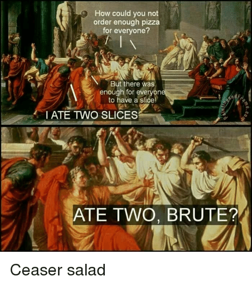 Pizza, How, and You: How could you not  order enough pizza  for everyone?  But there was  enough for everyon  to have a slice  I ATE TWO SLICES  ATE TWO, BRUTE? Ceaser salad