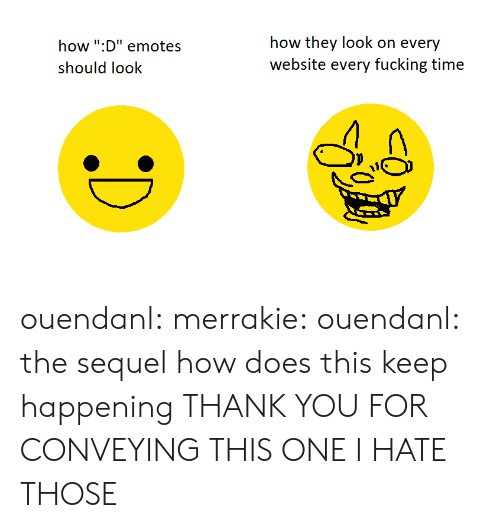 "Fucking, Tumblr, and Thank You: how "":D"" emotes  should look  how they look on every  website every fucking time ouendanl:  merrakie:  ouendanl:  the sequel  how does this keep happening  THANK YOU FOR CONVEYING THIS ONE I HATE THOSE"