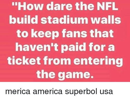 """America, Memes, and Nfl: """"How dare the NFL  build stadium walls  to keep fans that  haven't paid for a  ticket from entering  the game. merica america superbol usa"""