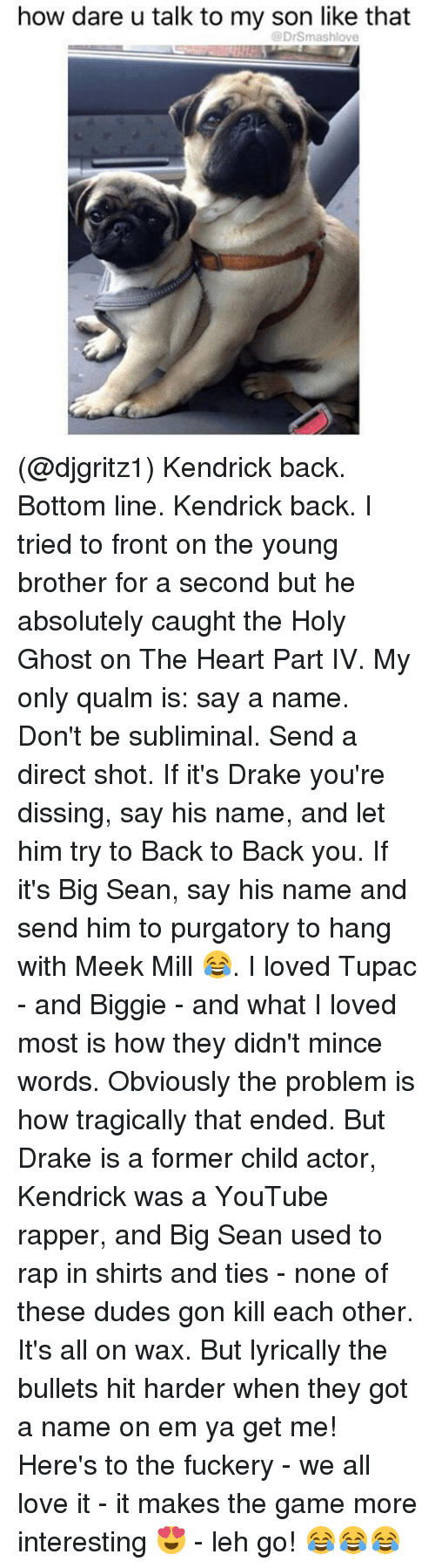 Back to Back, Big Sean, and Drake: how dare u talk to my son like that  @DrSmashlove (@djgritz1) Kendrick back. Bottom line. Kendrick back. I tried to front on the young brother for a second but he absolutely caught the Holy Ghost on The Heart Part IV. My only qualm is: say a name. Don't be subliminal. Send a direct shot. If it's Drake you're dissing, say his name, and let him try to Back to Back you. If it's Big Sean, say his name and send him to purgatory to hang with Meek Mill 😂. I loved Tupac - and Biggie - and what I loved most is how they didn't mince words. Obviously the problem is how tragically that ended. But Drake is a former child actor, Kendrick was a YouTube rapper, and Big Sean used to rap in shirts and ties - none of these dudes gon kill each other. It's all on wax. But lyrically the bullets hit harder when they got a name on em ya get me! Here's to the fuckery - we all love it - it makes the game more interesting 😍 - leh go! 😂😂😂