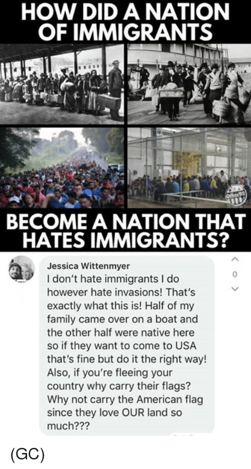 Family, Love, and Memes: HOW DID A NATION  OF IMMIGRANTS  BECOME A NATION THAT  HATES IMMIGRANTS?  Jessica Wittenmyer  I don't hate immigrants I do  however hate invasions! That's  exactly what this is! Half of my  family came over on a boat and  the other half were native here  so if they want to come to USA  that's fine but do it the right way!  Also, if you're fleeing your  country why carry their flags?  Why not carry the American flag  since they love OUR land so  much???  0 (GC)