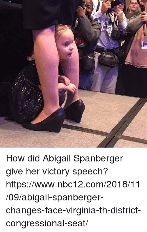 Virginia, How, and Her: How did Abigail Spanberger give her victory speech?  https://www.nbc12.com/2018/11/09/abigail-spanberger-changes-face-virginia-th-district-congressional-seat/