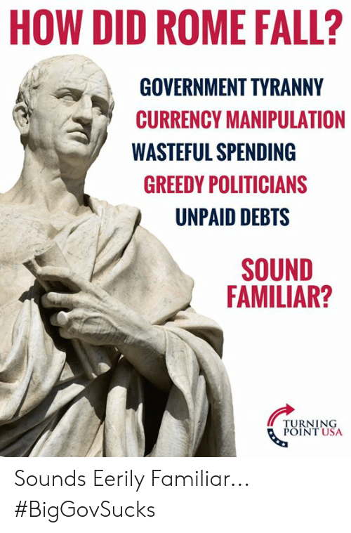Fall, Memes, and Rome: HOW DID ROME FALL?  GOVERNMENT TYRANNY  CURRENCY MANIPULATION  WASTEFUL SPENDING  GREEDY POLITICIANS  UNPAID DEBTS  SOUND  FAMILIAR?  TURNING  POINT USA Sounds Eerily Familiar... #BigGovSucks