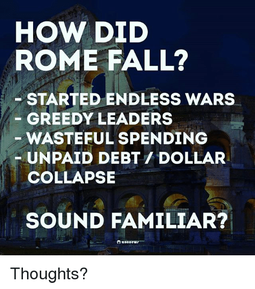 Fall, Memes, and Rome: HOW DID  ROME FALL?  STARTED ENDLESS WARS  GREEDY LEADERS  WASTEFUL SPENDING  UNPAID DEBT DOLLAR  COLLAPSE  SOUND FAMILIAR?  Oranonewr Thoughts?