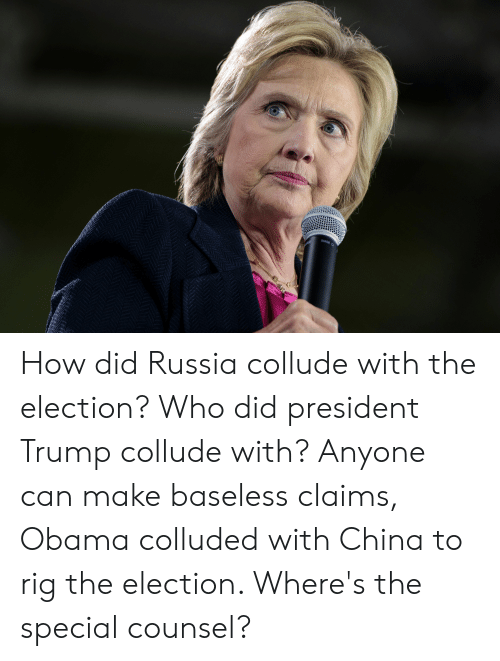 Obama, China, and Russia: How did Russia collude with the election? Who did president Trump collude with? Anyone can make baseless claims, Obama colluded with China to rig the election. Where's the special counsel?