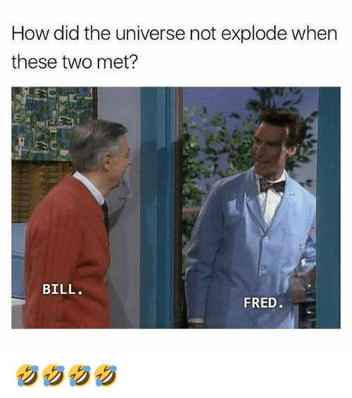 Memes, 🤖, and How: How did the universe not explode when  these two met?  et  BILL.  FRED. 🤣🤣🤣🤣