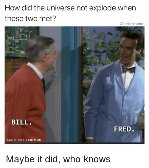 Funny, How, and Tank: How did the universe not explode when  these two met?  @tank.sinatra  BILL  FRED  MADE WITH MOMUS Maybe it did, who knows