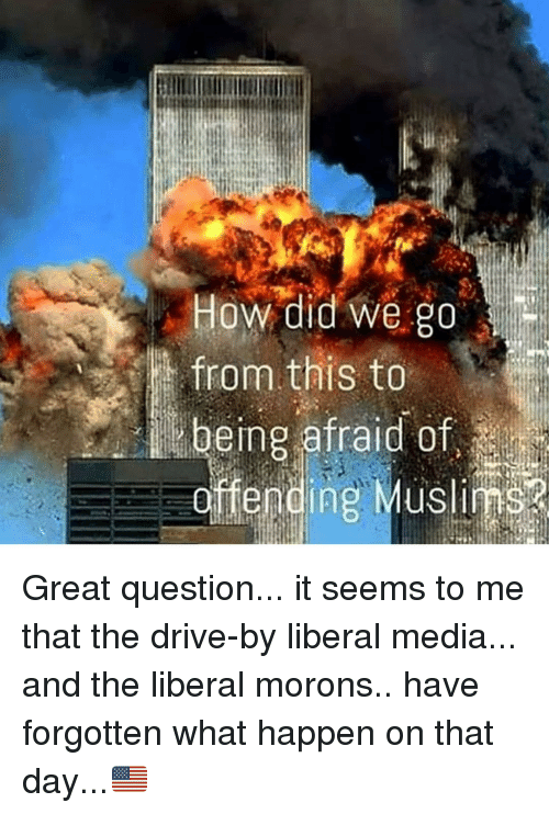 Drive By, Memes, and 🤖: How did we go  from this to  being afraid of  offending Muslim Great question... it seems to me that the drive-by liberal media... and the liberal morons.. have forgotten what happen on that day...🇺🇸
