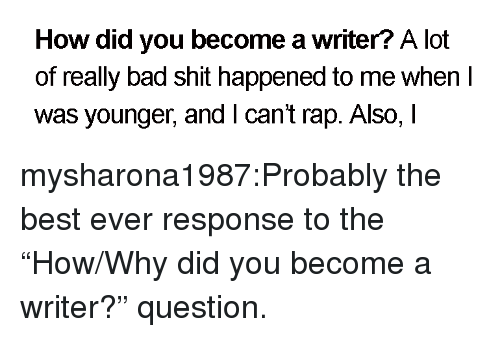 "Bad, Rap, and Shit: How did you become a writer? A lot  of really bad shit happened to me when I  was younger, andI cant rap. Also, I mysharona1987:Probably the best ever response to the ""How/Why did you become a writer?"" question."