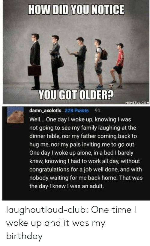 Being Alone, Birthday, and Club: HOW DID YOU NOTICE  YOU GOT OLDER?  HEHEFUL.COM  damn_axolotls 328 Points 9h  Well... One day I woke up, knowing I was  not going to see my family laughing at the  dinner table, nor my father coming back to  hug me, nor my pals inviting me to go out.  One day l woke up alone, in a bed I barely  knew, knowing I had to work all day, without  congratulations for a job well done, and with  nobody waiting for me back home. That was  the day I knew I was an adult. laughoutloud-club:  One time I woke up and it was my birthday
