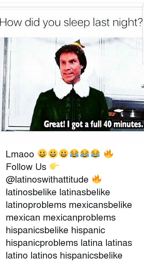 Latinos, Memes, and Mexican: How did you sleep last night?  Great! I got a full 40 minutes. Lmaoo 😀😀😀😂😂😂 🔥 Follow Us 👉 @latinoswithattitude 🔥 latinosbelike latinasbelike latinoproblems mexicansbelike mexican mexicanproblems hispanicsbelike hispanic hispanicproblems latina latinas latino latinos hispanicsbelike