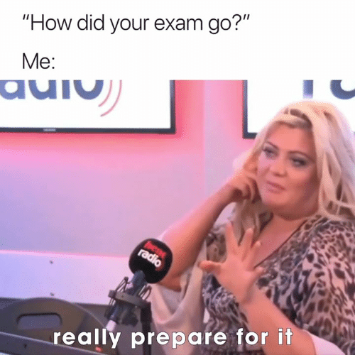 """How, Did, and For: """"How did your exam go?""""  Me:  really prepare for it"""