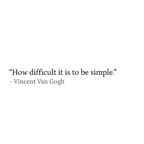"Vincent Van Gogh, How, and Simple: ""How difficult it is to be simple.""  - Vincent Van Gogh"