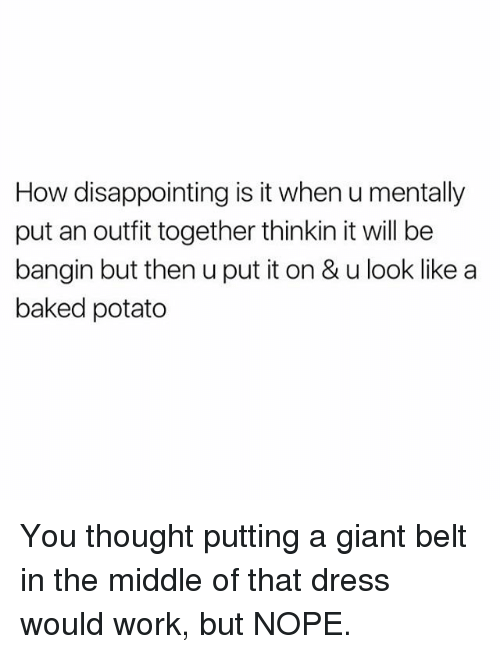 Baked, Memes, and Work: How disappointing is it when u mentally  put an outfit together thinkin it will be  bangin but then u put it on & u look like a  baked potato You thought putting a giant belt in the middle of that dress would work, but NOPE.