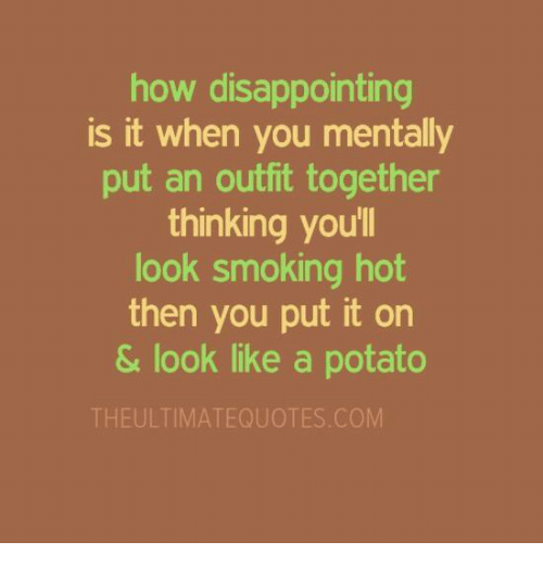 Memes, 🤖, and Potatoes: how disappointing  is it when you mentally  put an outfit together  thinking youll  look smoking hot  then you put it on  & look like a potato  THE ULTIMATEQUOTES COM