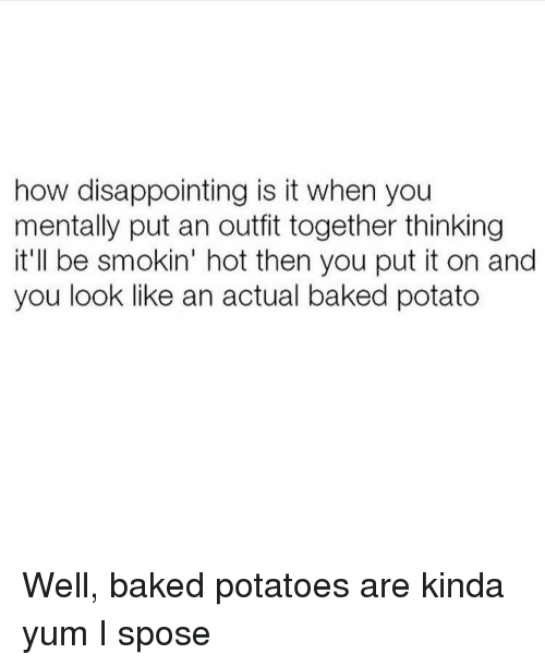 Baked Potato, Girl Memes, and Yum: how disappointing is it when you  mentally put an outfit together thinking  it'll be smokin' hot then you put it on and  you look like an actual baked potato Well, baked potatoes are kinda yum I spose