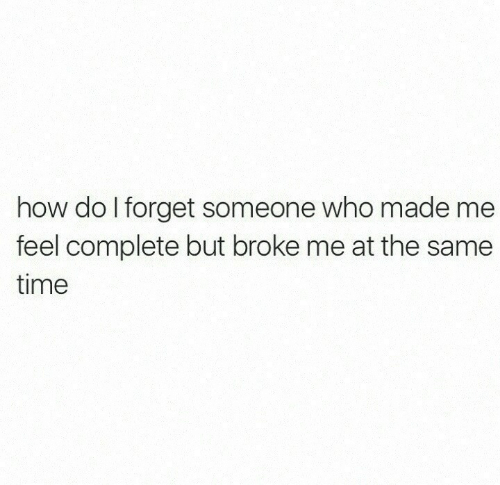 Time, How, and Who: how do I forget someone who made me  feel complete but broke me at the same  time