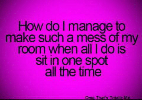 Funny, Omg, and Time: How do I manage to  make such a mess of my  room when all I do is  sit in one spot  all the time  Omg That's Totally Me