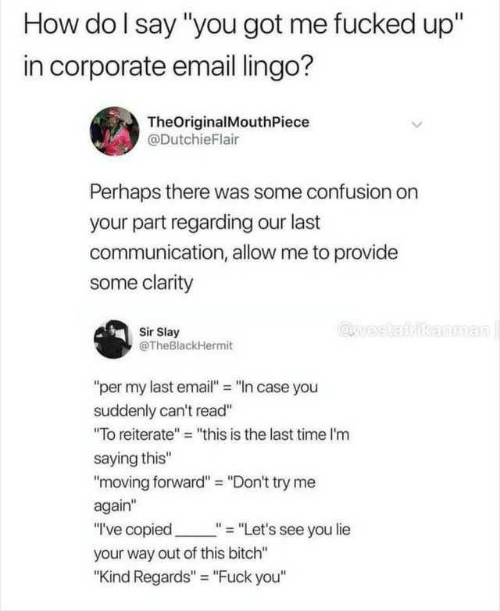 "Try Me, Email, and Time: How do I say ""you got me fucked up""  in corporate email lingo?  TheOriginalMouthPiece  @DutchieFlair  Perhaps there was some confusion on  your part regarding our last  communication, allow me to provide  some clarity  @west  kanman  Sir Slay  @TheBlackHermit  ""per my last email"" ""n case you  suddenly can't read""  ""To reiterate"" ""this is the last time I'm  saying this""  ""moving forward"" = ""Don't try me  again""  ""I've copied  ""= ""Let's see you lie  your way out of this bitch""  ""Kind Regards"" ""Fuck you"""