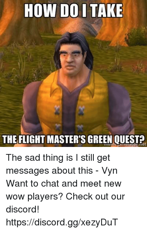 Gg, Memes, and Wow: HOW DO I TAKE  THE FLIGHT MASTER'S GREEN QUESTP The sad thing is I still get messages about this - Vyn  Want to chat and meet new wow players? Check out our discord! https://discord.gg/xezyDuT
