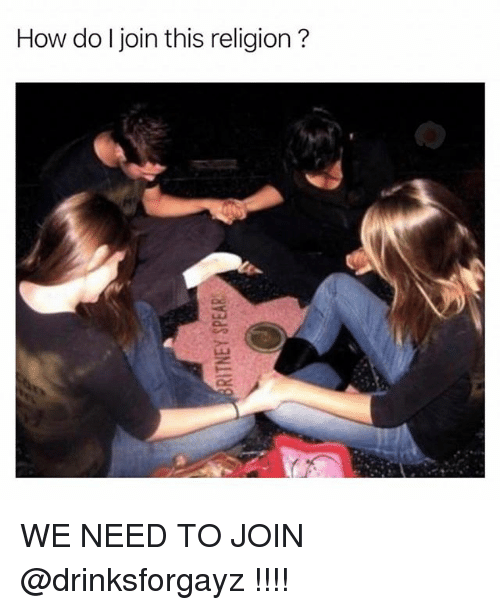Girl Memes, Religion, and How: How do Ijoin this religion? WE NEED TO JOIN @drinksforgayz !!!!