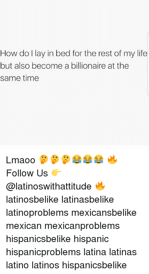 Latinos, Life, and Memes: How do l lay in bed for the rest of my life  but also become a billionaire at the  same time Lmaoo 🤔🤔🤔😂😂😂 🔥 Follow Us 👉 @latinoswithattitude 🔥 latinosbelike latinasbelike latinoproblems mexicansbelike mexican mexicanproblems hispanicsbelike hispanic hispanicproblems latina latinas latino latinos hispanicsbelike