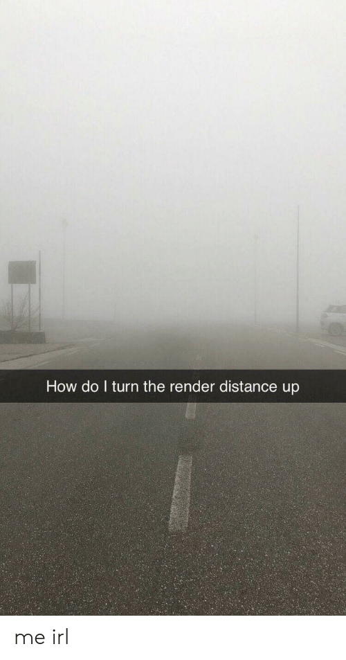 Irl, Me IRL, and How: How do l turn the render distance up me irl