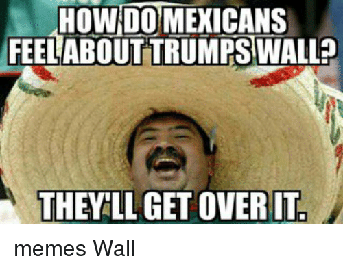 Funny Trump Wall Meme : How do mexicans feel about trumps wall they llagetoverit memes