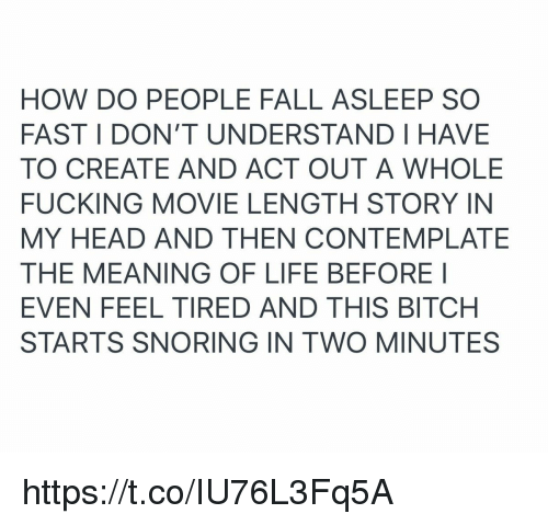 Bitch, Fall, and Fucking: HOW DO PEOPLE FALL ASLEEP SO  FAST I DON'T UNDERSTAND HAVE  TO CREATE AND ACT OUT A WHOLE  FUCKING MOVIE LENGTH STORY IN  MY HEAD AND THEN CONTEMPLATE  THE MEANING OF LIFE BEFORE I  EVEN FEEL TIRED AND THIS BITCH  STARTS SNORING IN TWO MINUTES https://t.co/IU76L3Fq5A