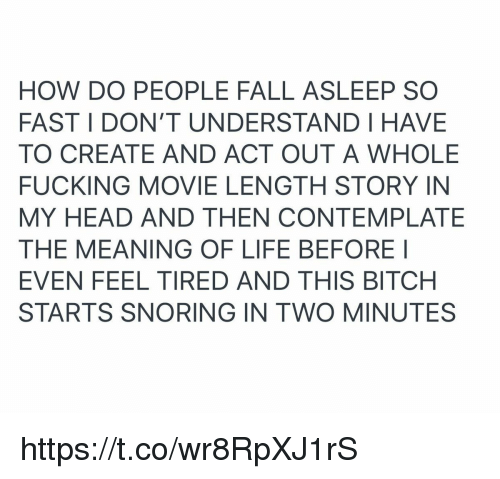 Bitch, Fall, and Fucking: HOW DO PEOPLE FALL ASLEEP SO  FAST I DON'T UNDERSTAND I HAVE  TO CREATE AND ACT OUT A WHOLE  FUCKING MOVIE LENGTH STORY IN  MY HEAD AND THEN CONTEMPLATE  THE MEANING OF LIFE BEFOREI  EVEN FEEL TIRED AND THIS BITCH  STARTS SNORING IN TWO MINUTES https://t.co/wr8RpXJ1rS