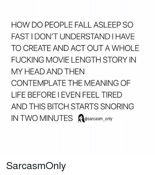 Bitch, Fall, and Fucking: HOW DO PEOPLE FALL ASLEEP SO  FAST I DON'T UNDERSTAND I HAVE  TO CREATE AND ACT OUT A WHOLE  FUCKING MOVIE LENGTH STORY IN  MY HEAD AND THEN  CONTEMPLATE THE MEANING OF  LIFE BEFORE I EVEN FEEL TIRED  AND THIS BITCH STARTS SNORING  @sarcasm onl SarcasmOnly